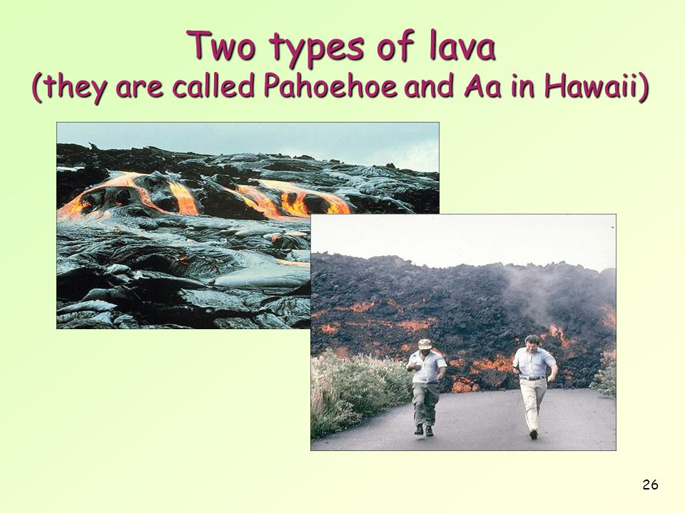 Two types of lava (they are called Pahoehoe and Aa in Hawaii)