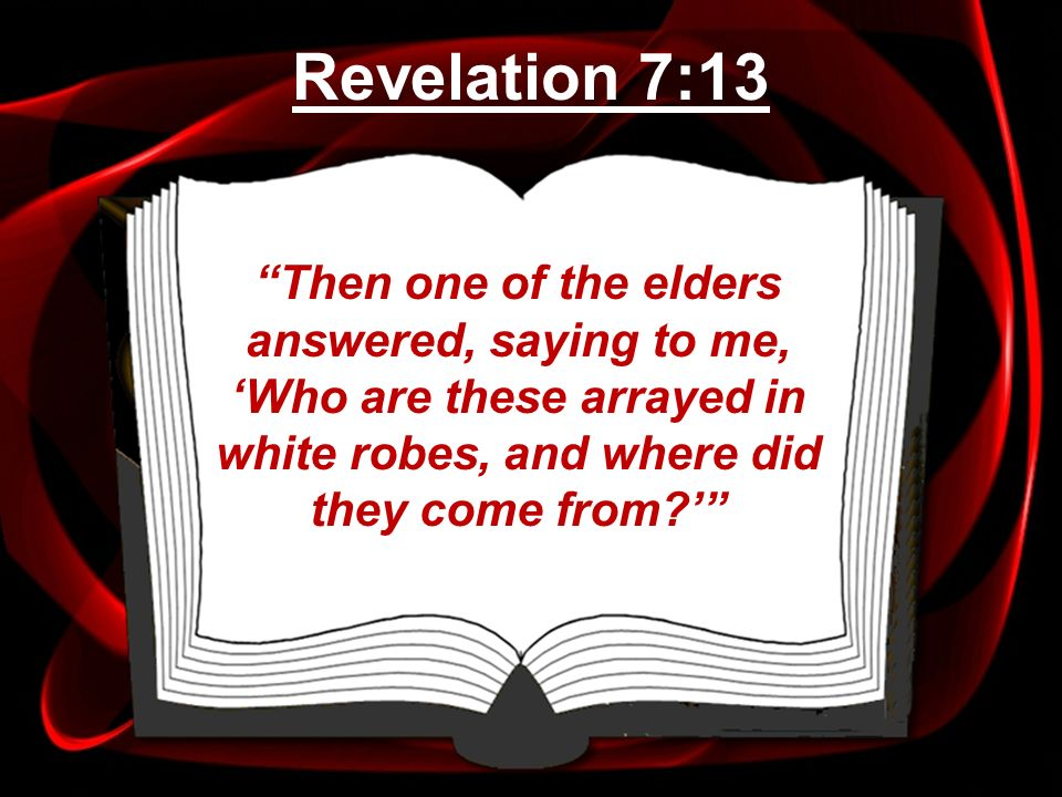 Revelation 7:13 Then one of the elders answered, saying to me, 'Who are these arrayed in white robes, and where did they come from '