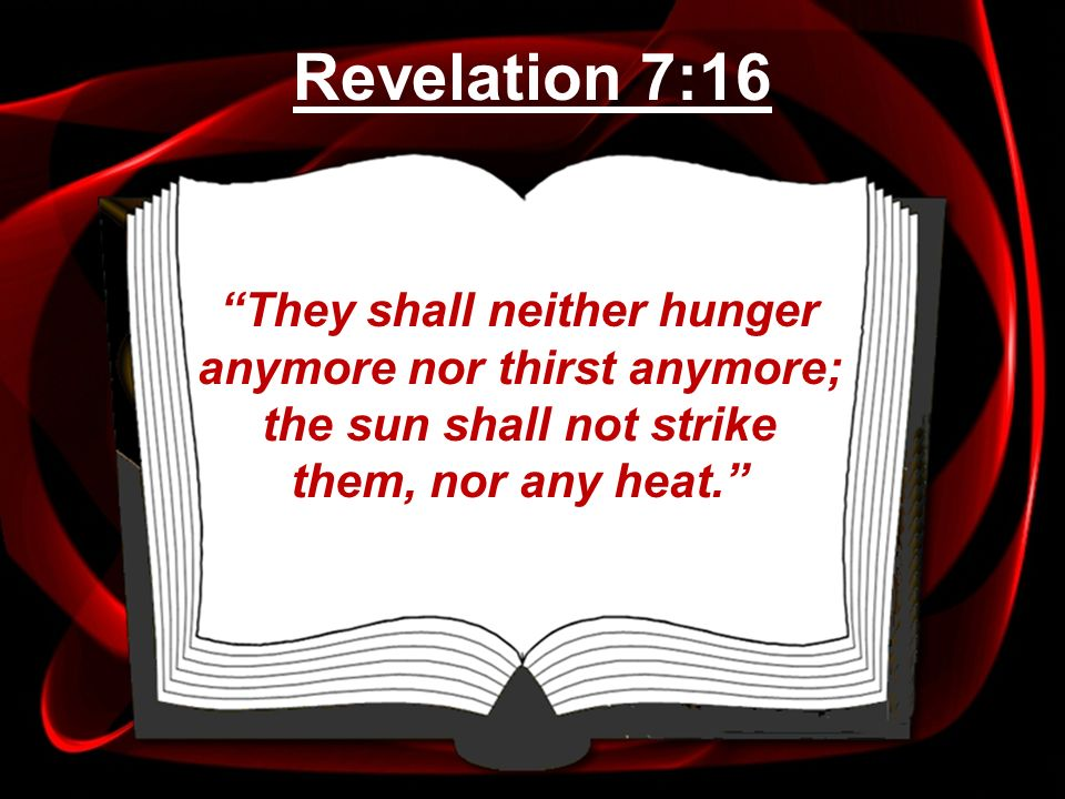 Revelation 7:16 They shall neither hunger anymore nor thirst anymore; the sun shall not strike them, nor any heat.