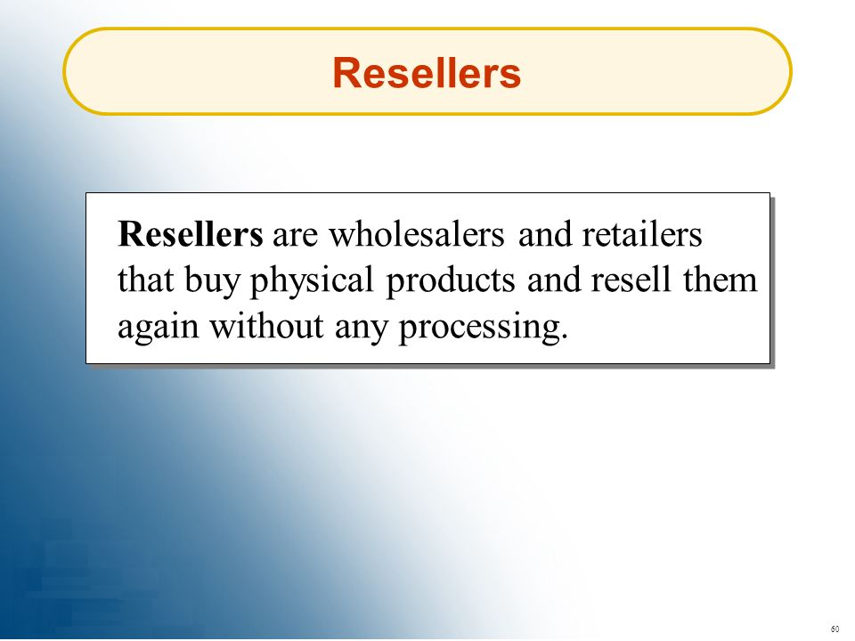 Resellers Resellers are wholesalers and retailers that buy physical products and resell them again without any processing.