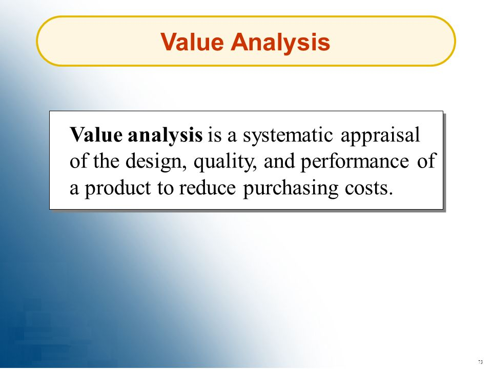 Value Analysis Value analysis is a systematic appraisal of the design, quality, and performance of a product to reduce purchasing costs.
