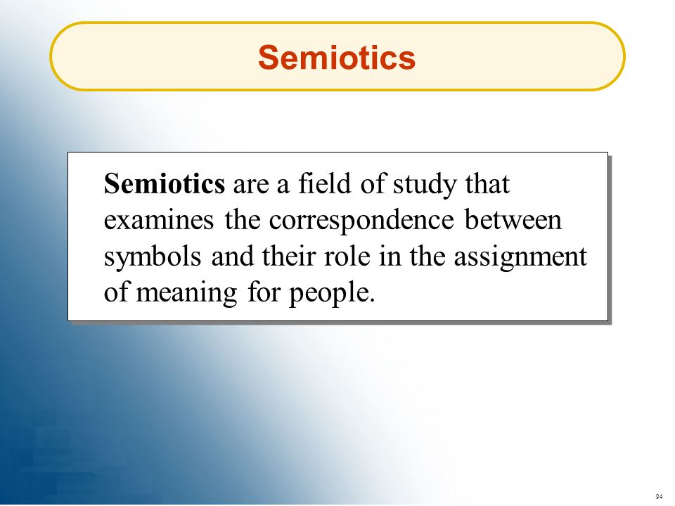 Semiotics Semiotics are a field of study that examines the correspondence between symbols and their role in the assignment of meaning for people.