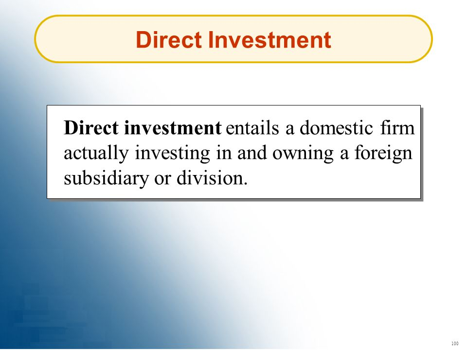Direct Investment Direct investment entails a domestic firm actually investing in and owning a foreign subsidiary or division.