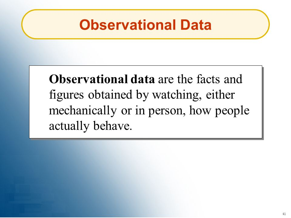 Observational Data Observational data are the facts and figures obtained by watching, either mechanically or in person, how people actually behave.