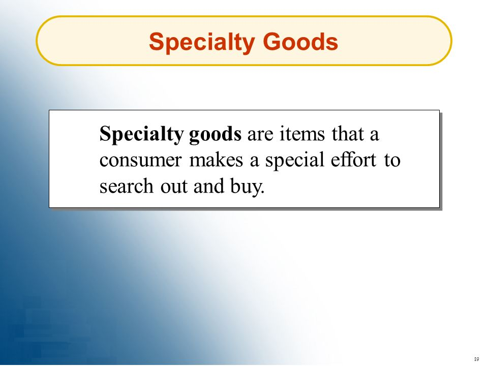 Specialty Goods Specialty goods are items that a consumer makes a special effort to search out and buy.