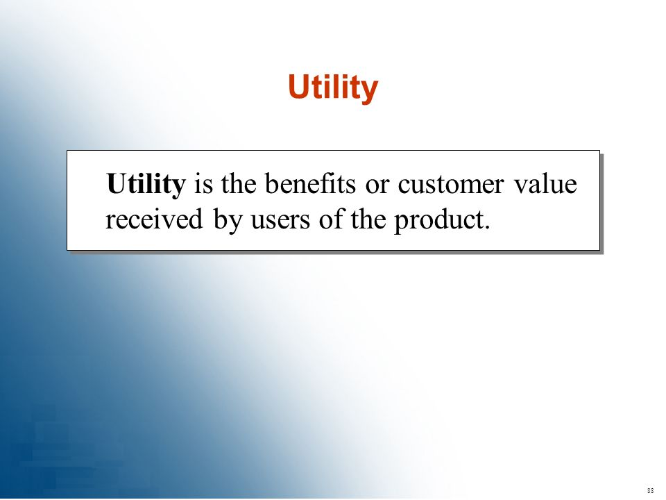 Utility Utility is the benefits or customer value received by users of the product. 88