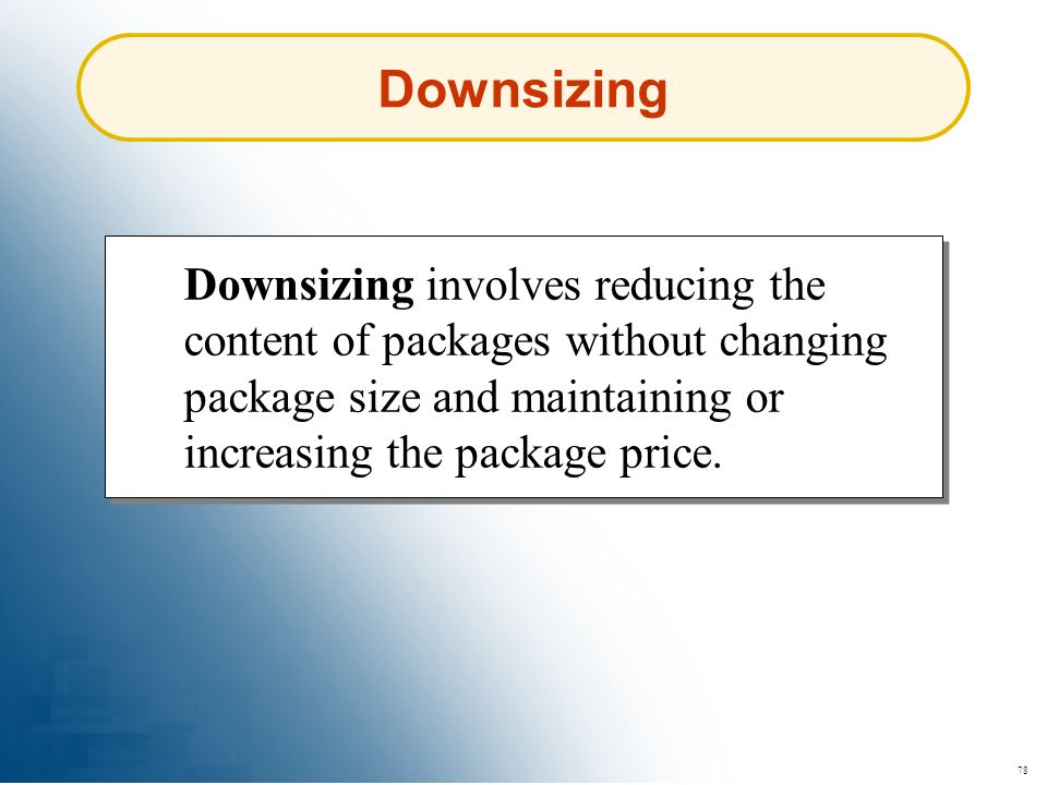 Downsizing Downsizing involves reducing the content of packages without changing package size and maintaining or increasing the package price.