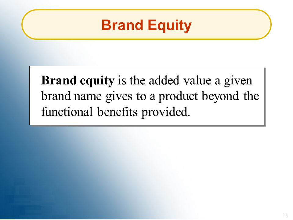 Brand Equity Brand equity is the added value a given brand name gives to a product beyond the functional benefits provided.