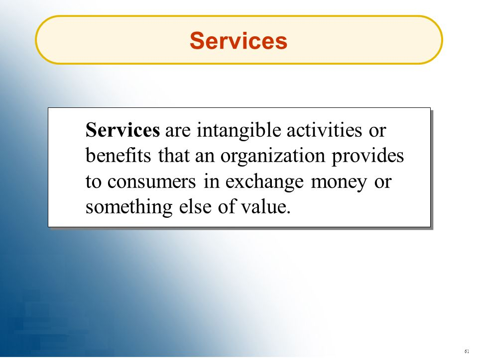 Services Services are intangible activities or benefits that an organization provides to consumers in exchange money or something else of value.