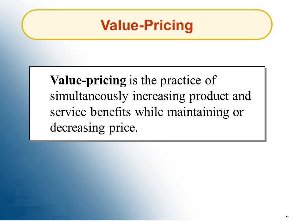 Value-Pricing Value-pricing is the practice of simultaneously increasing product and service benefits while maintaining or decreasing price.