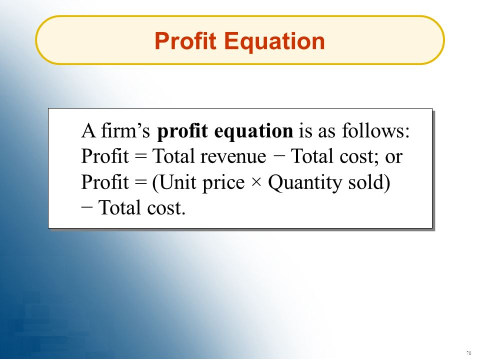 Profit Equation A firm's profit equation is as follows: Profit = Total revenue − Total cost; or Profit = (Unit price × Quantity sold) − Total cost.