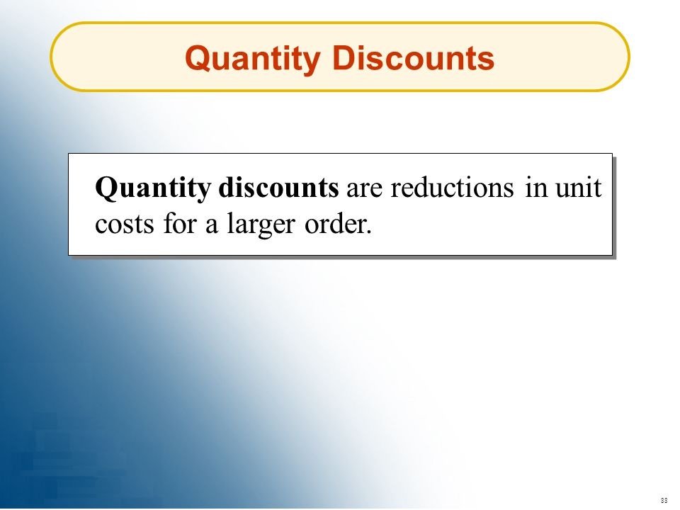 Quantity Discounts Quantity discounts are reductions in unit costs for a larger order. 88