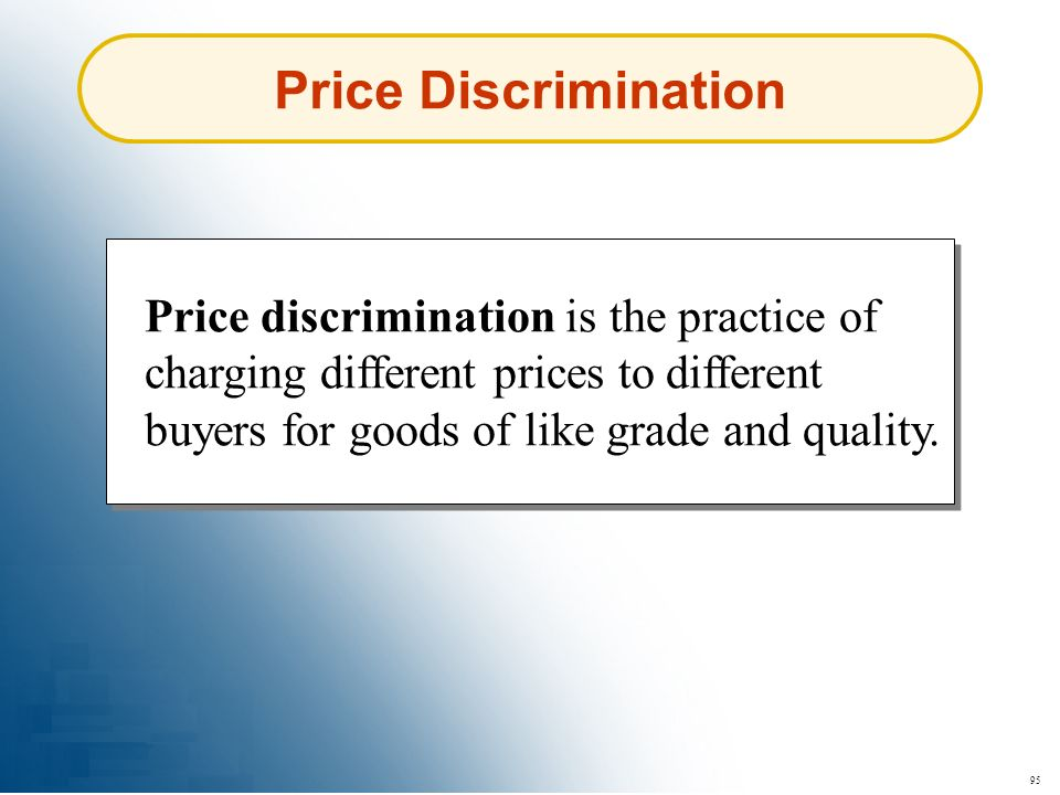 Price Discrimination Price discrimination is the practice of charging different prices to different buyers for goods of like grade and quality.