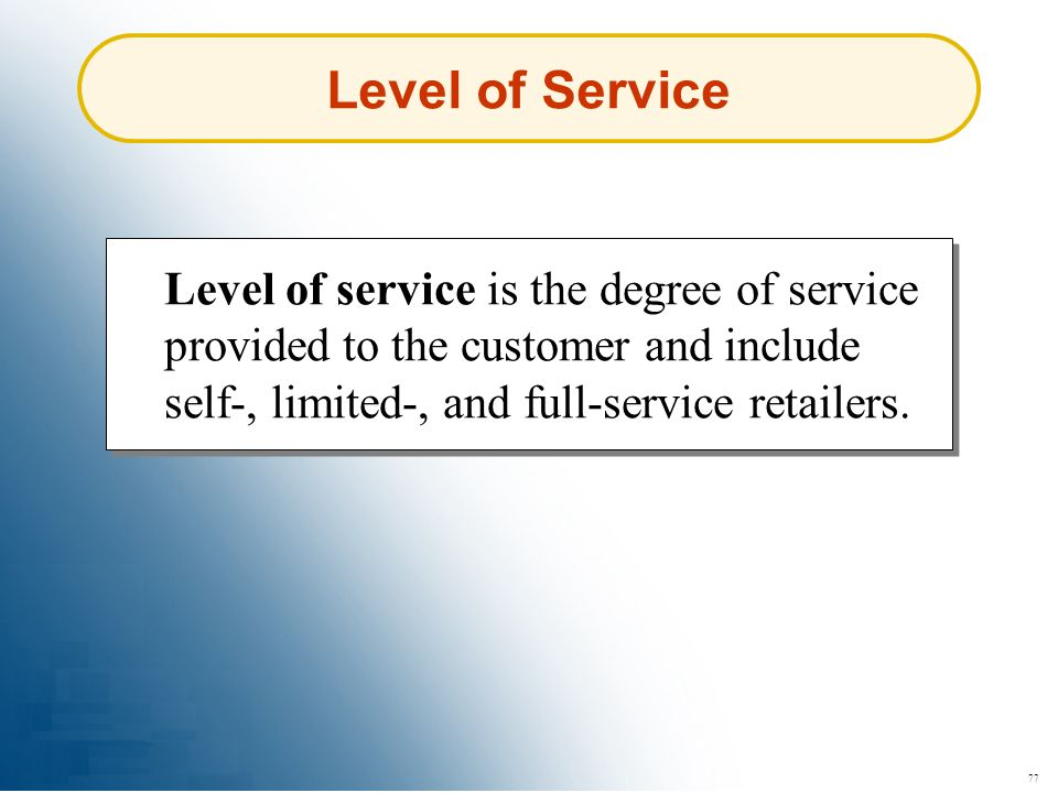Level of Service Level of service is the degree of service provided to the customer and include self-, limited-, and full-service retailers.