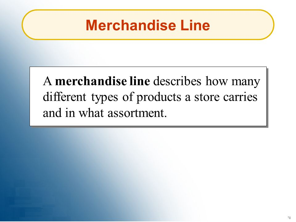 Merchandise Line A merchandise line describes how many different types of products a store carries and in what assortment.