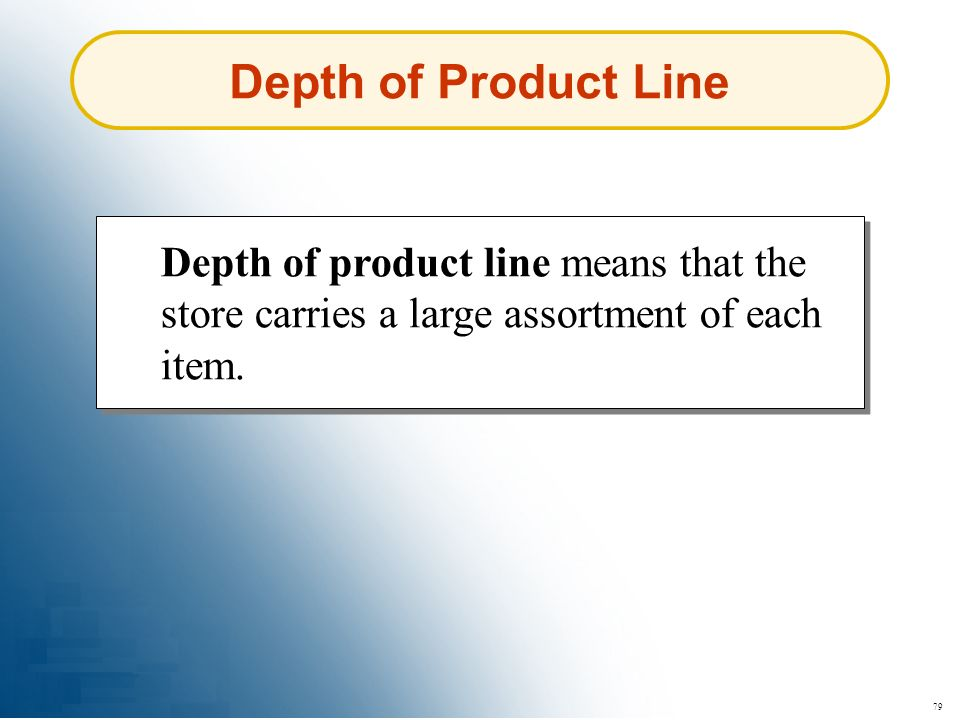 Depth of Product Line Depth of product line means that the store carries a large assortment of each item.