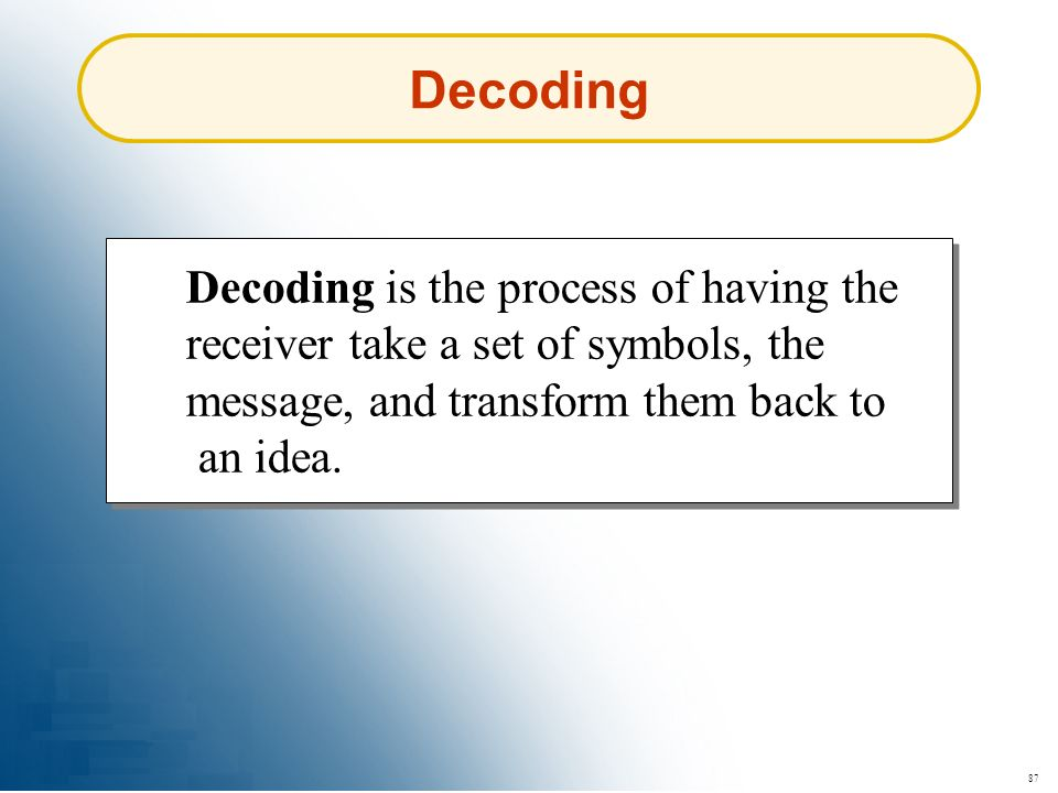 Decoding Decoding is the process of having the receiver take a set of symbols, the message, and transform them back to an idea.