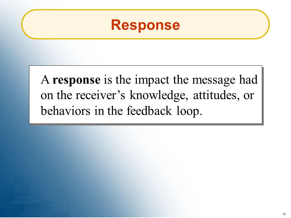 Response A response is the impact the message had on the receiver's knowledge, attitudes, or behaviors in the feedback loop.