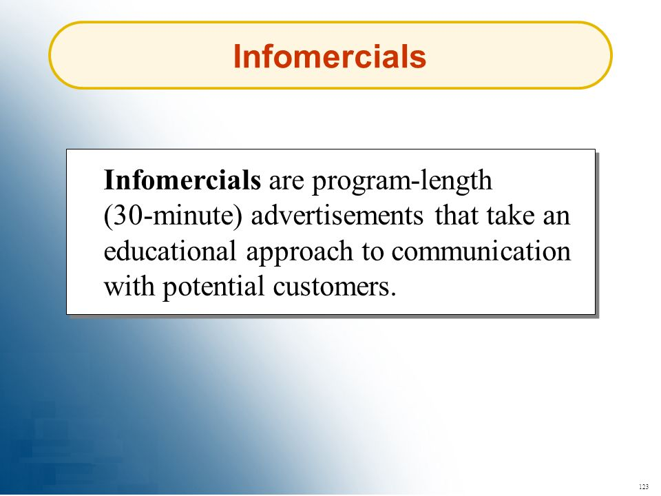 Infomercials Infomercials are program-length (30-minute) advertisements that take an educational approach to communication with potential customers.