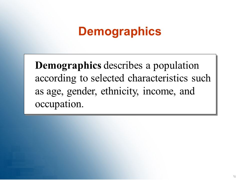 Demographics Demographics describes a population according to selected characteristics such as age, gender, ethnicity, income, and occupation.