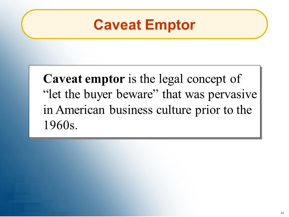 Caveat Emptor Caveat emptor is the legal concept of let the buyer beware that was pervasive in American business culture prior to the 1960s.