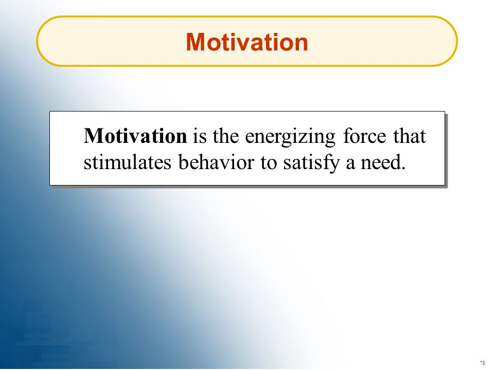 Motivation Motivation is the energizing force that stimulates behavior to satisfy a need. 78