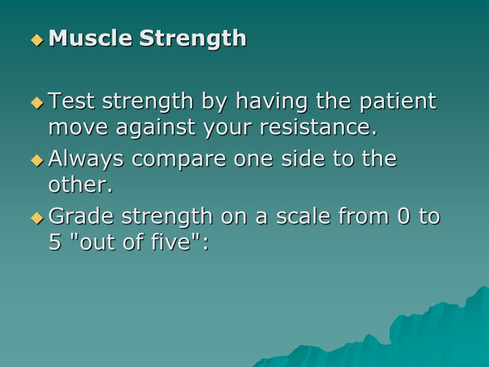 Muscle Strength Test strength by having the patient move against your resistance. Always compare one side to the other.
