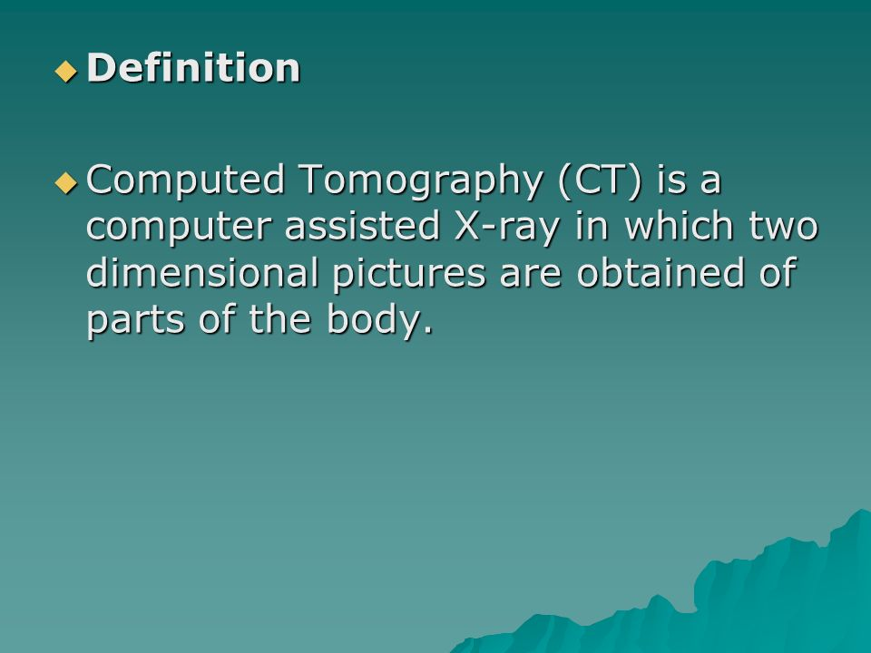 Definition Computed Tomography (CT) is a computer assisted X-ray in which two dimensional pictures are obtained of parts of the body.