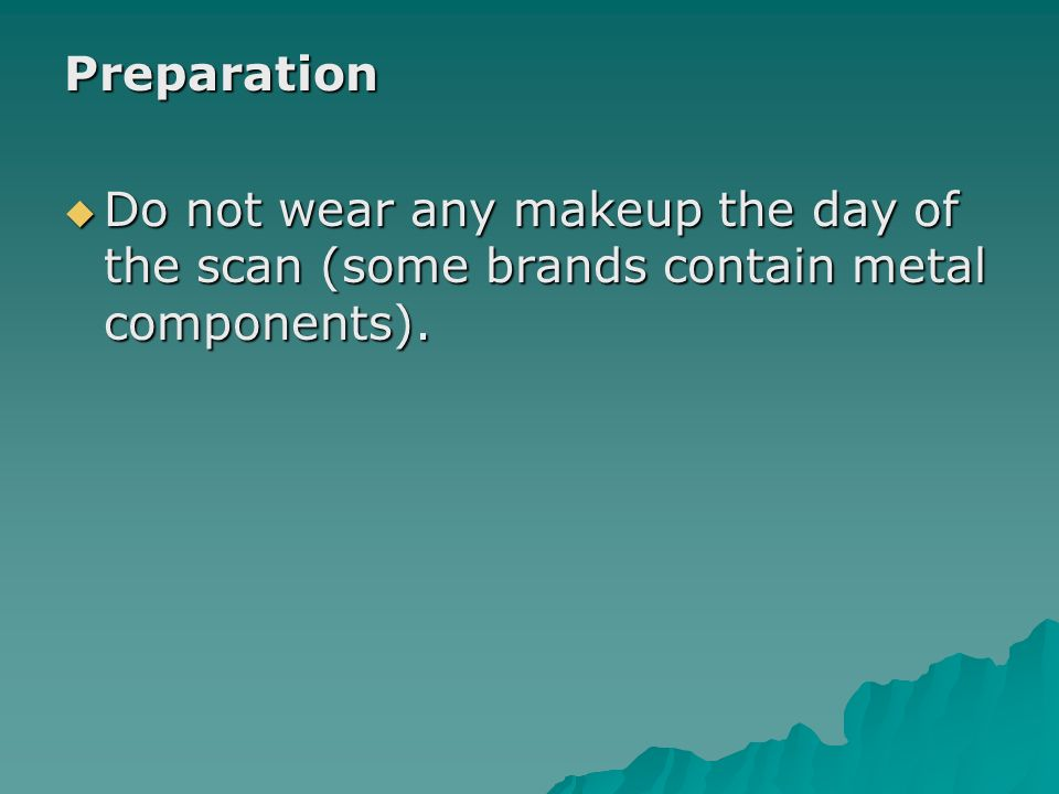 Preparation Do not wear any makeup the day of the scan (some brands contain metal components).