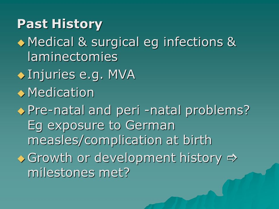 Past History Medical & surgical eg infections & laminectomies. Injuries e.g. MVA. Medication.