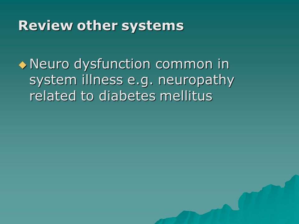 Review other systems Neuro dysfunction common in system illness e.g.