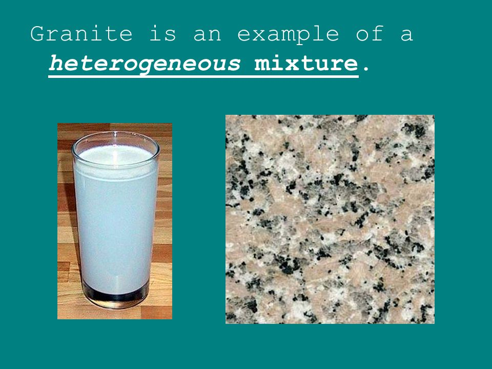 Granite is an example of a heterogeneous mixture.