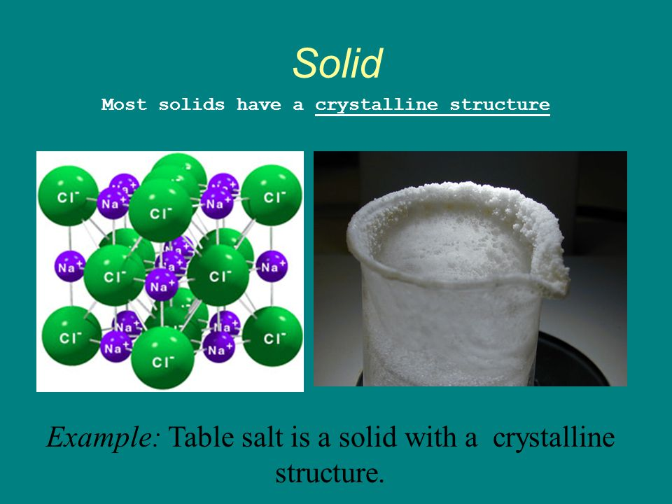 Example: Table salt is a solid with a crystalline structure.