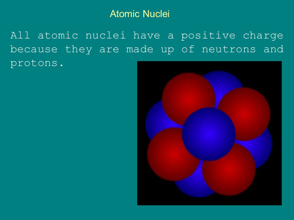 Atomic Nuclei All atomic nuclei have a positive charge because they are made up of neutrons and protons.