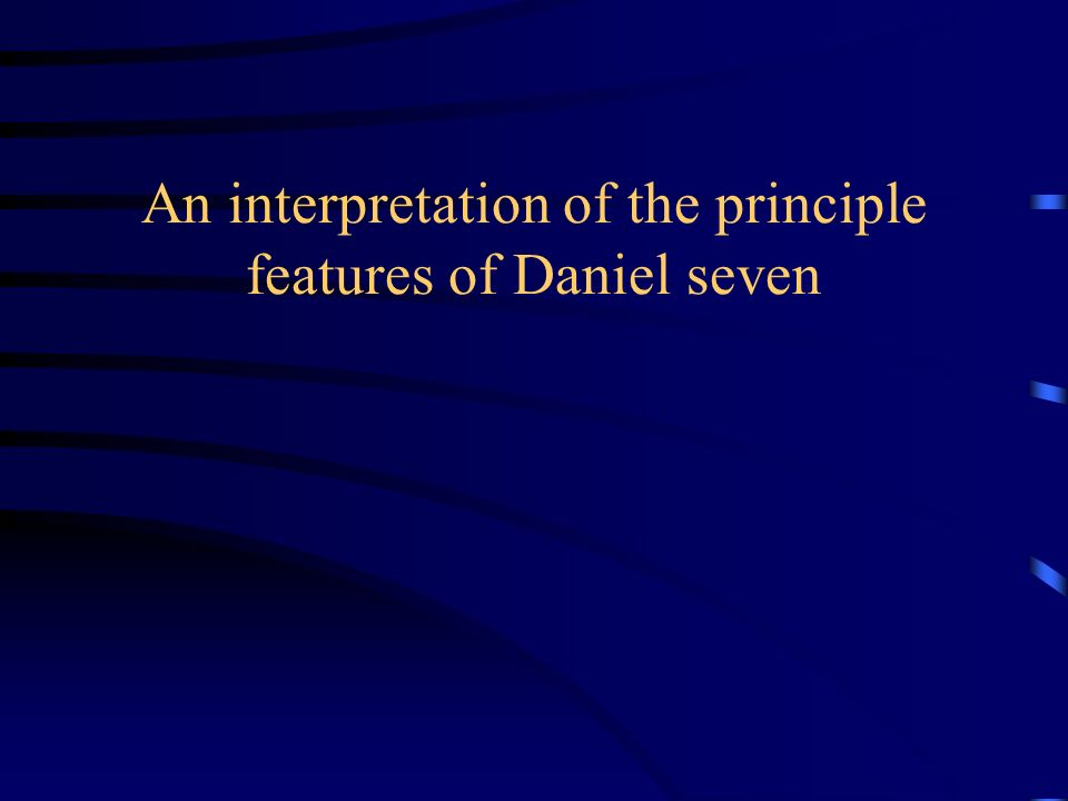 An interpretation of the principle features of Daniel seven
