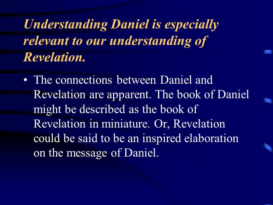 Understanding Daniel is especially relevant to our understanding of Revelation.
