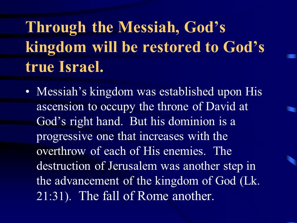 Through the Messiah, God's kingdom will be restored to God's true Israel.