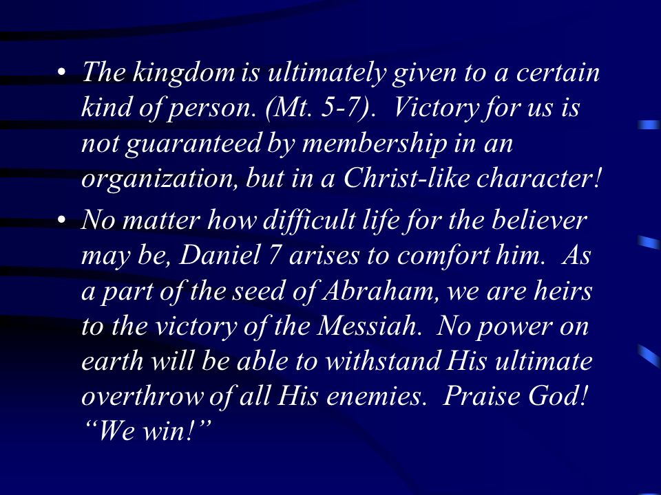 The kingdom is ultimately given to a certain kind of person. (Mt. 5-7)