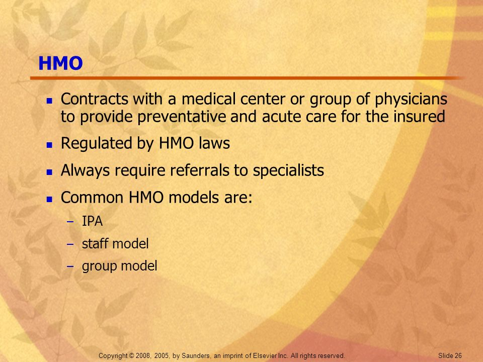 HMO Contracts with a medical center or group of physicians to provide preventative and acute care for the insured.
