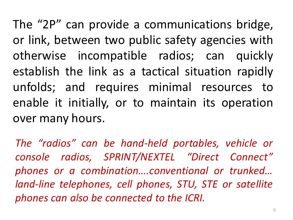 The 2P can provide a communications bridge, or link, between two public safety agencies with otherwise incompatible radios; can quickly establish the link as a tactical situation rapidly unfolds; and requires minimal resources to enable it initially, or to maintain its operation over many hours.