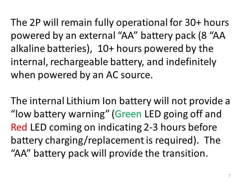 The 2P will remain fully operational for 30+ hours powered by an external AA battery pack (8 AA alkaline batteries), 10+ hours powered by the internal, rechargeable battery, and indefinitely when powered by an AC source.