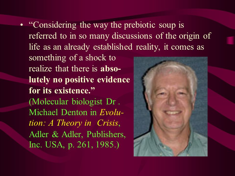 Considering the way the prebiotic soup is referred to in so many discussions of the origin of life as an already established reality, it comes as something of a shock to realize that there is abso- lutely no positive evidence for its existence. (Molecular biologist Dr .