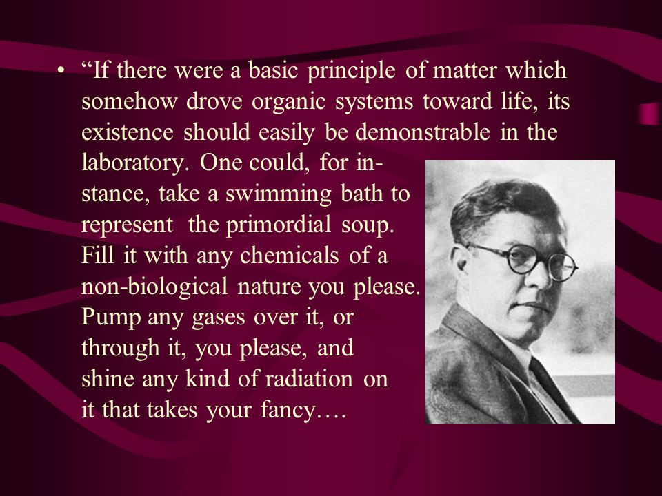 If there were a basic principle of matter which somehow drove organic systems toward life, its existence should easily be demonstrable in the laboratory.