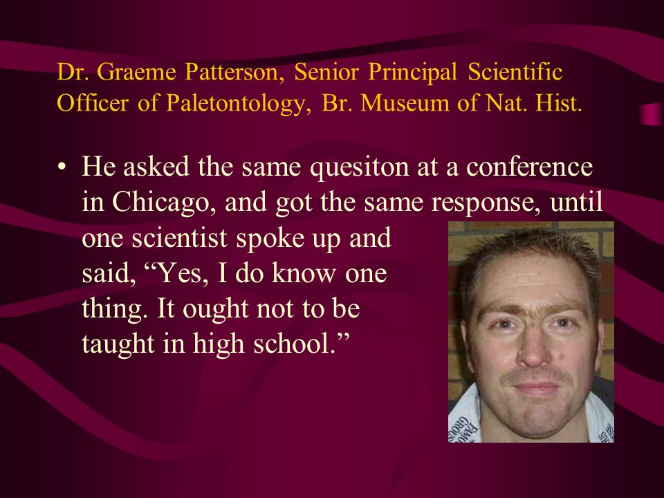 Dr. Graeme Patterson, Senior Principal Scientific Officer of Paletontology, Br. Museum of Nat. Hist.