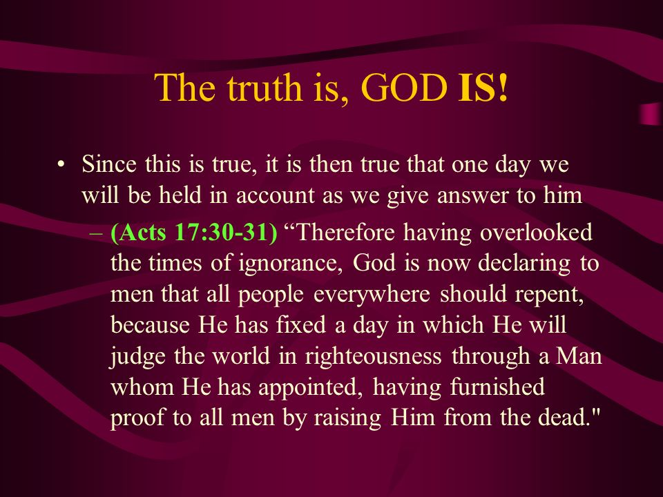 The truth is, GOD IS! Since this is true, it is then true that one day we will be held in account as we give answer to him.