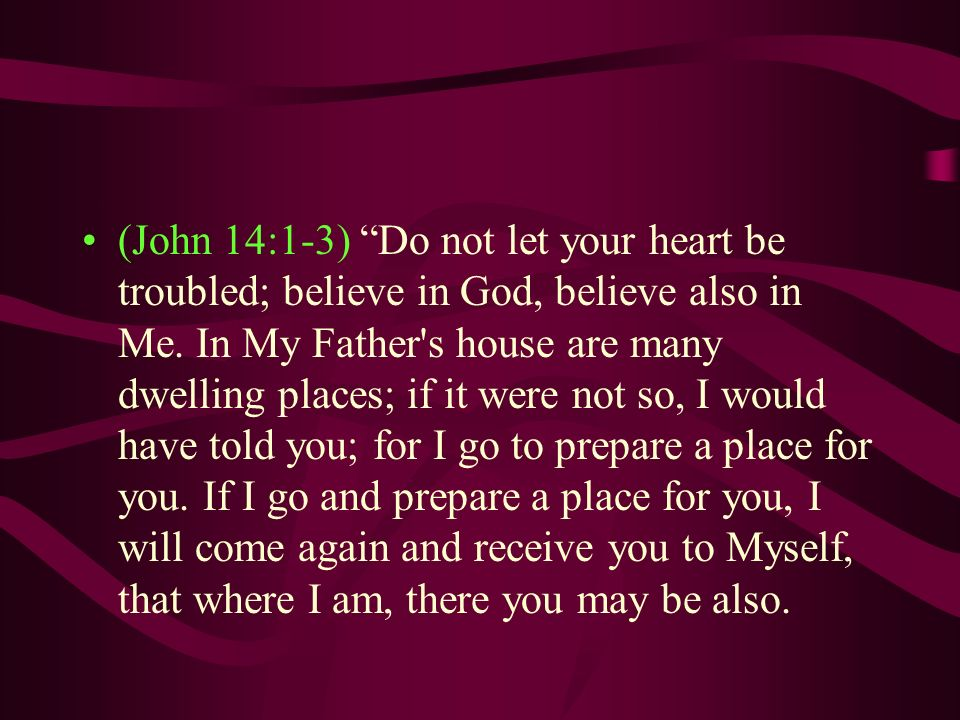 (John 14:1-3) Do not let your heart be troubled; believe in God, believe also in Me.