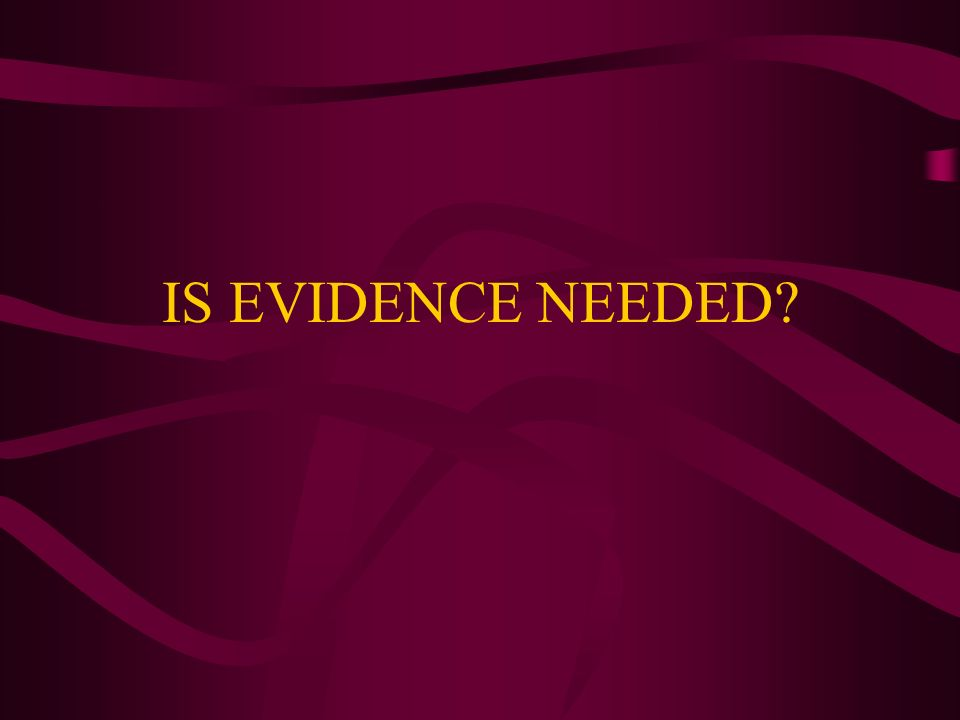 IS EVIDENCE NEEDED