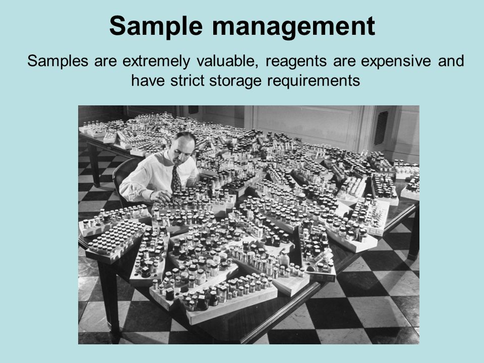 Sample management Samples are extremely valuable, reagents are expensive and have strict storage requirements.