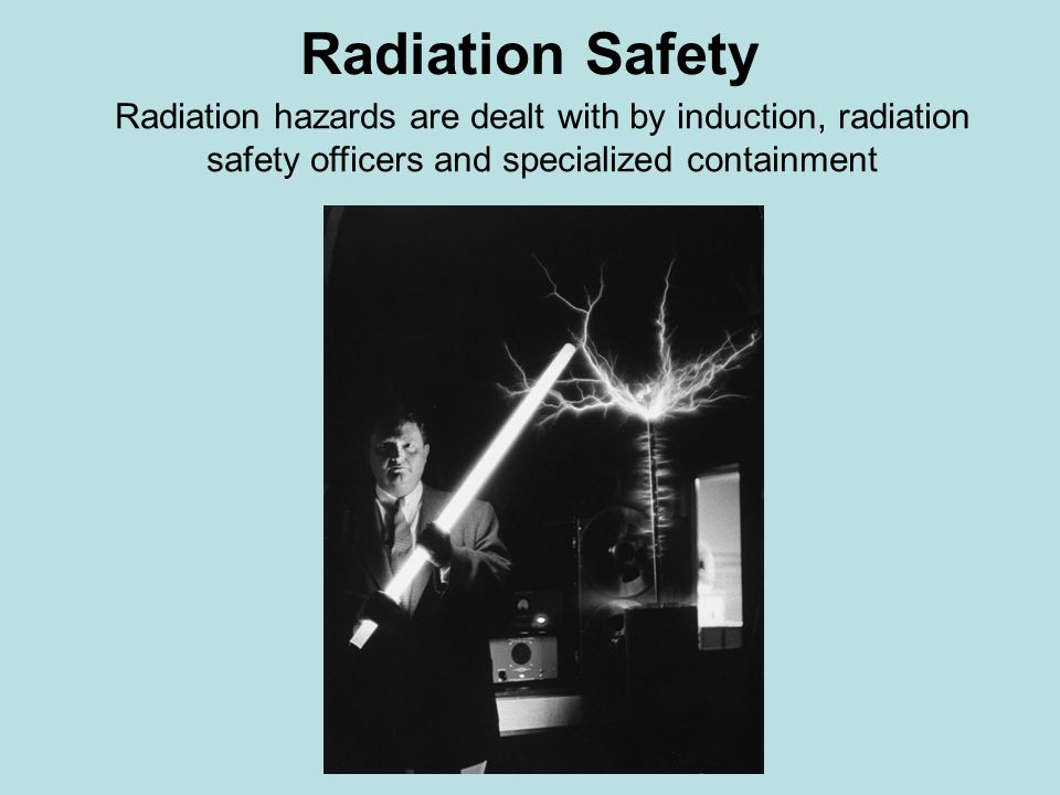 Radiation Safety Radiation hazards are dealt with by induction, radiation safety officers and specialized containment.