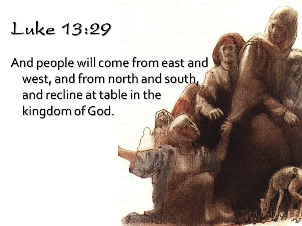 Luke 13:29 And people will come from east and west, and from north and south, and recline at table in the kingdom of God.
